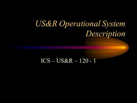 US&R Operational System Description ICS – US&R – 120 - 1.
