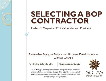 SELECTING A BOP CONTRACTOR Evelyn C. Carpenter, PE, Co-founder and President SOLAS Energy Consulting provides consulting services for renewable energy.