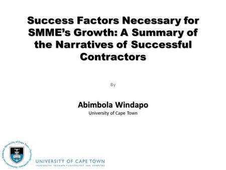 By Success Factors Necessary for SMMEs Growth: A Summary of the Narratives of Successful Contractors Abimbola Windapo University of Cape Town.