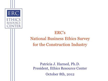 Patricia J. Harned, Ph.D. President, Ethics Resource Center October 8th, 2012 ERCs National Business Ethics Survey for the Construction Industry.