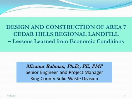 DESIGN AND CONSTRUCTION OF AREA 7 CEDAR HILLS REGIONAL LANDFILL – Lessons Learned from Economic Conditions Mizanur Rahman, Ph.D., PE, PMP Senior Engineer.