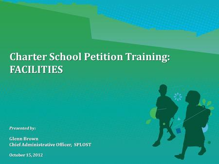 Charter School Petition Training: FACILITIES Presented by: Glenn Brown Chief Administrative Officer, SPLOST October 15, 2012.