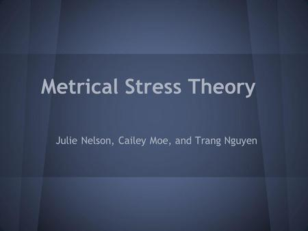 Metrical Stress Theory Julie Nelson, Cailey Moe, and Trang Nguyen.