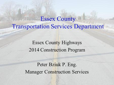 Essex County Transportation Services Department Essex County Highways 2014 Construction Program Peter Bziuk P. Eng. Manager Construction Services.