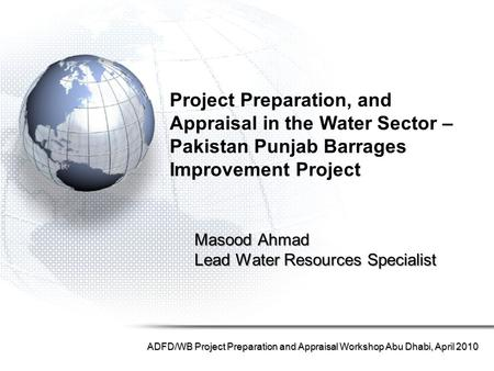 Masood Ahmad Lead Water Resources Specialist ADFD/WB Project Preparation and Appraisal Workshop Abu Dhabi, April 2010 Project Preparation, and Appraisal.