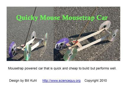 Mousetrap powered car that is quick and cheap to build but performs well. Design by Bill Kuhl http://www.scienceguy.org Copyright 2010.
