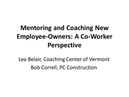 Mentoring and Coaching New Employee-Owners: A Co-Worker Perspective Lea Belair, Coaching Center of Vermont Bob Correll, PC Construction.