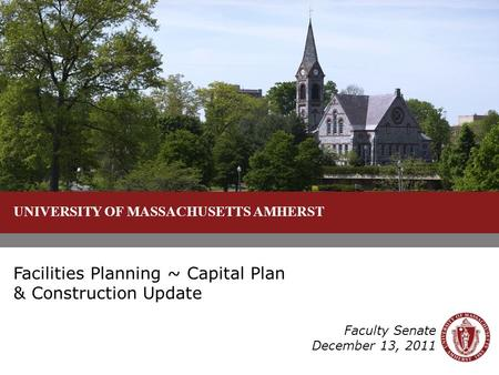 UNIVERSITY OF MASSACHUSETTS AMHERST Facilities Planning ~ Capital Plan & Construction Update Faculty Senate December 13, 2011.
