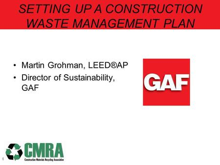 Martin Grohman, LEED®AP Director of Sustainability, GAF Slide 1 SETTING UP A CONSTRUCTION WASTE MANAGEMENT PLAN.