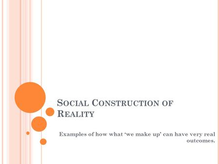 S OCIAL C ONSTRUCTION OF R EALITY Examples of how what we make up can have very real outcomes.