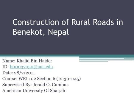 Construction of Rural Roads in Benekot, Nepal Name: Khalid Bin Haider ID: Date: 28/7/2011 Course: WRI 102 Section 6 (12:30-1:45) Supervised.
