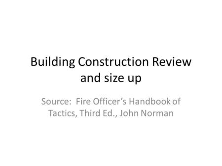Building Construction Review and size up Source: Fire Officers Handbook of Tactics, Third Ed., John Norman.