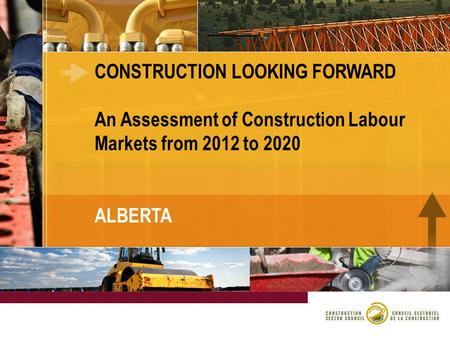 CONSTRUCTION LOOKING FORWARD An Assessment of Construction Labour Markets from 2012 to 2020 ALBERTA.