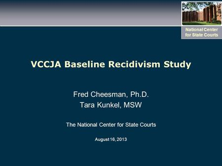 National Center for State Courts VCCJA Baseline Recidivism Study Fred Cheesman, Ph.D. Tara Kunkel, MSW The National Center for State Courts August 16,