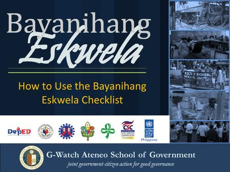 How to Use the Bayanihang Eskwela Checklist G-Watch Ateneo School of Government joint government-citizen action for good governance.