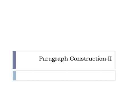 Paragraph Construction II. Objectives 2.2.6 Examine selected paragraphs for techniques to develop clear and well-developed paragraphs 2.2.6.1 Details.