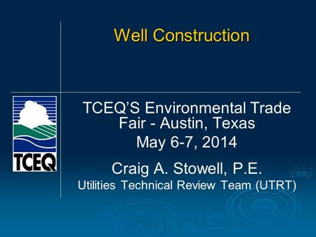 Well Construction TCEQS Environmental Trade Fair - Austin, Texas May 6-7, 2014 Craig A. Stowell, P.E. Utilities Technical Review Team (UTRT)
