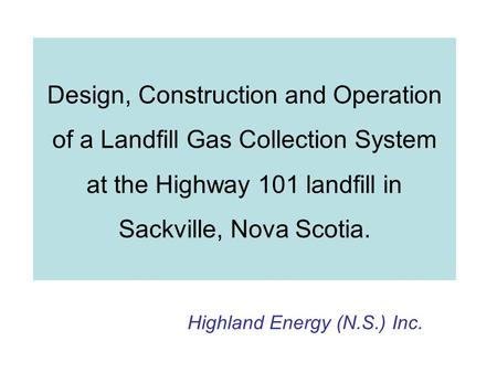 Design, Construction and Operation of a Landfill Gas Collection System at the Highway 101 landfill in Sackville, Nova Scotia. Highland Energy (N.S.) Inc.