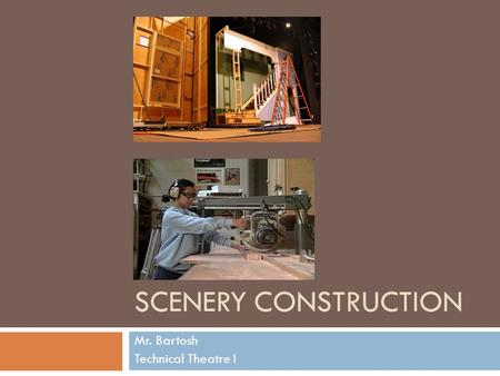 SCENERY CONSTRUCTION Mr. Bartosh Technical Theatre I.
