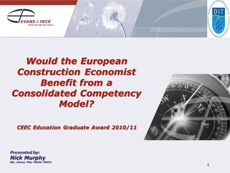 1 Would the European Construction Economist Benefit from a Consolidated Competency Model? CEEC Education Graduate Award 2010/11 Presented by: Nick Murphy.