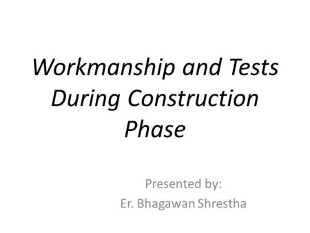 Workmanship and Tests During Construction Phase Presented by: Er. Bhagawan Shrestha.