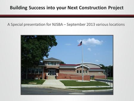 Building Success into your Next Construction Project A Special presentation for NJSBA – September 2013 various locations.