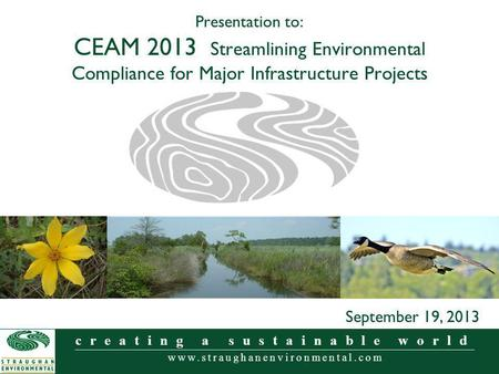Www.straughanenvironmental.com creating a sustainable world Presentation to: CEAM 2013 Streamlining Environmental Compliance for Major Infrastructure Projects.