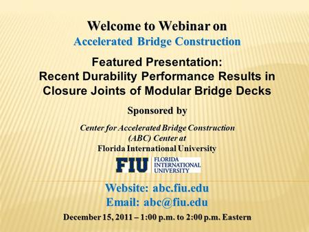 Welcome to Webinar on Accelerated Bridge Construction Featured Presentation: Recent Durability Performance Results in Closure Joints of Modular Bridge.