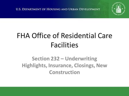 FHA Office of Residential Care Facilities Section 232 – Underwriting Highlights, Insurance, Closings, New Construction.