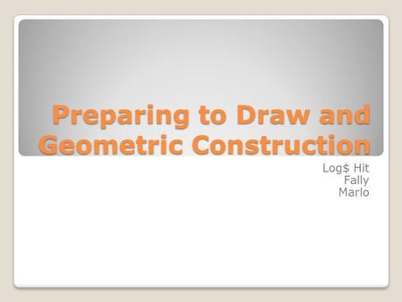 Preparing to Draw and Geometric Construction Log$ Hit Fally Marlo.