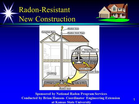 1 Radon-Resistant New Construction Sponsored by National Radon Program Services Conducted by Brian Hanson- Coordinator Engineering Extension at Kansas.