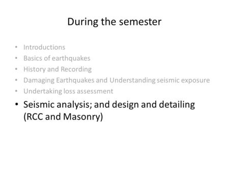 During the semester Introductions Basics of earthquakes History and Recording Damaging Earthquakes and Understanding seismic exposure Undertaking loss.