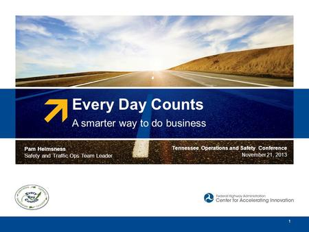 Every Day Counts A smarter way to do business 1 Pam Heimsness Safety and Traffic Ops Team Leader Tennessee Operations and Safety Conference November 21,
