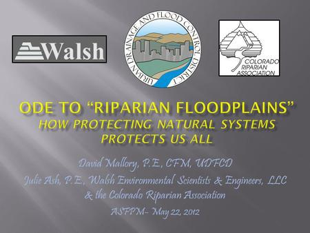 David Mallory, P.E., CFM, UDFCD Julie Ash, P.E., Walsh Environmental Scientists & Engineers, LLC & the Colorado Riparian Association ASFPM– May 22, 2012.