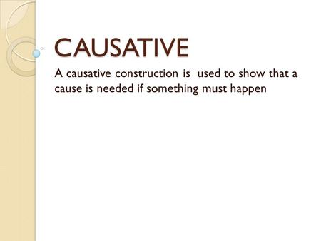 CAUSATIVE A causative construction is used to show that a cause is needed if something must happen.