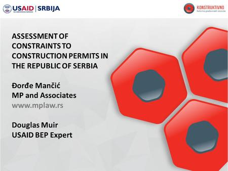 ASSESSMENT OF CONSTRAINTS TO CONSTRUCTION PERMITS IN THE REPUBLIC OF SERBIA Đor đ e Mančić MP and Associates www.mplaw.rs Douglas Muir USAID BEP Expert.