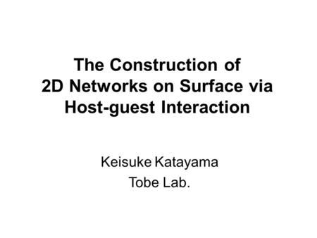 The Construction of 2D Networks on Surface via Host-guest Interaction Keisuke Katayama Tobe Lab.