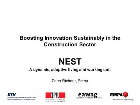 Boosting Innovation Sustainably in the Construction Sector NEST A dynamic, adaptive living and working unit Peter Richner, Empa.