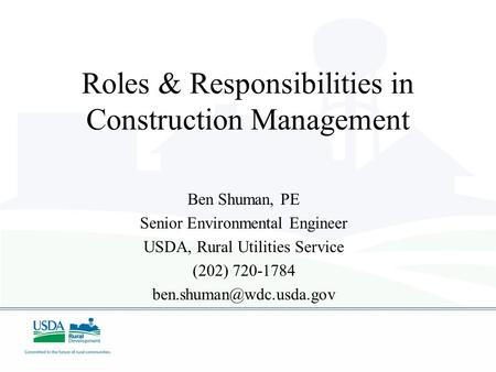 Roles & Responsibilities in Construction Management Ben Shuman, PE Senior Environmental Engineer USDA, Rural Utilities Service (202) 720-1784
