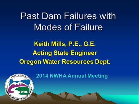 Past Dam Failures with Modes of Failure Keith Mills, P.E., G.E. Acting State Engineer Oregon Water Resources Dept. 2014 NWHA Annual Meeting.