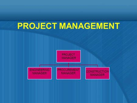 PROJECT MANAGEMENT PROJECT MANAGER ENGINEERING MANAGER PROCUREMENT MANAGER CONSTRUCTION MANAGER.