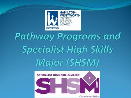 What does SHSM give me? Choice Career goals Connecting Certificates Chance to reach ahead Confidence Continue t o earn Credits.