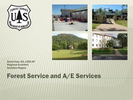 Forest Service and A/E Services David Culp, RA, LEED AP Regional Architect Southern Region.