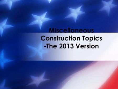 Miscellaneous Construction Topics -The 2013 Version.