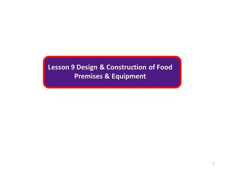 Lesson 9 Design & Construction of Food Premises & Equipment 1.