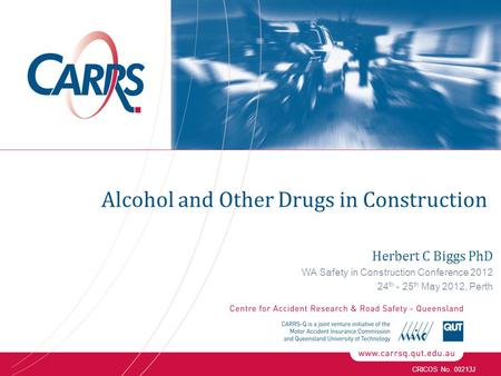 CRICOS No. 00213J Herbert C Biggs PhD WA Safety in Construction Conference 2012 24 th - 25 th May 2012, Perth Alcohol and Other Drugs in Construction.