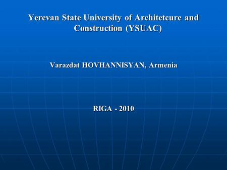 Yerevan State University of Architetcure and Construction (YSUAC) Varazdat HOVHANNISYAN, Armenia RIGA - 2010.