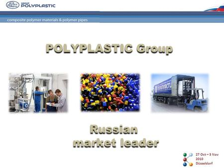 27 Oct – 3 Nov 2010 Düsseldorf POLYPLASTIC Group Russian market leader.