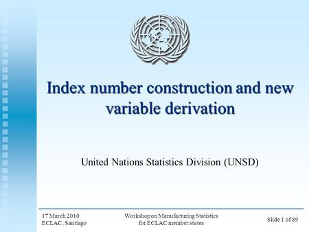 17 March 2010 ECLAC, Santiago Workshop on Manufacturing Statistics for ECLAC member states Slide 1 of 89 Index number construction and new variable derivation.