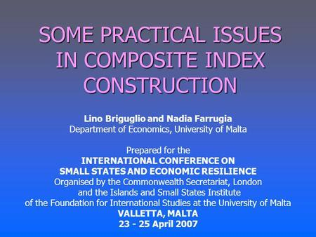 SOME PRACTICAL ISSUES IN COMPOSITE INDEX CONSTRUCTION Lino Briguglio and Nadia Farrugia Department of Economics, University of Malta Prepared for the INTERNATIONAL.